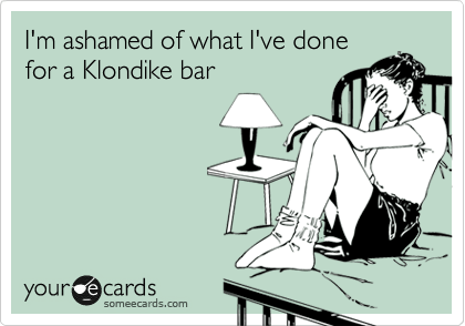 hilarious someecards what ive done klondike bar The 40 Most Hilarious SomeEcards Ever